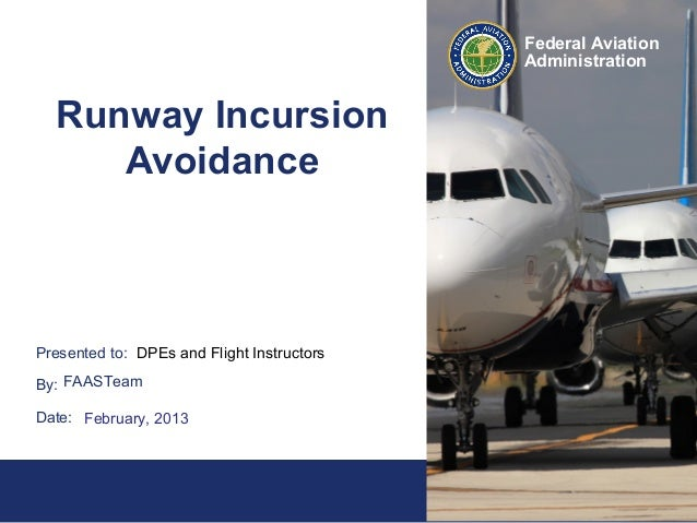 1Federal AviationAdministrationPresented to:By:Date:Federal AviationAdministrationRunway IncursionAvoidanceDPEs and Flight...