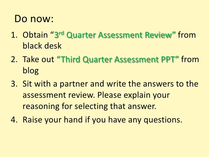 "Do now:1. Obtain ""3rd Quarter Assessment Review"" from   black desk2. Take out ""Third Quarter Assessment PPT"" from   blog3...."