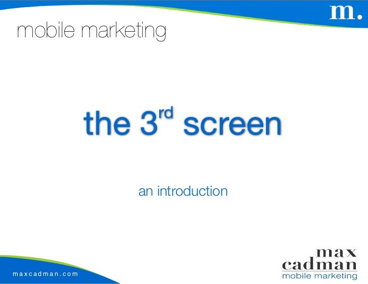 mobile marketing                      rd                the 3 screen                   an introductionmaxcadman.com