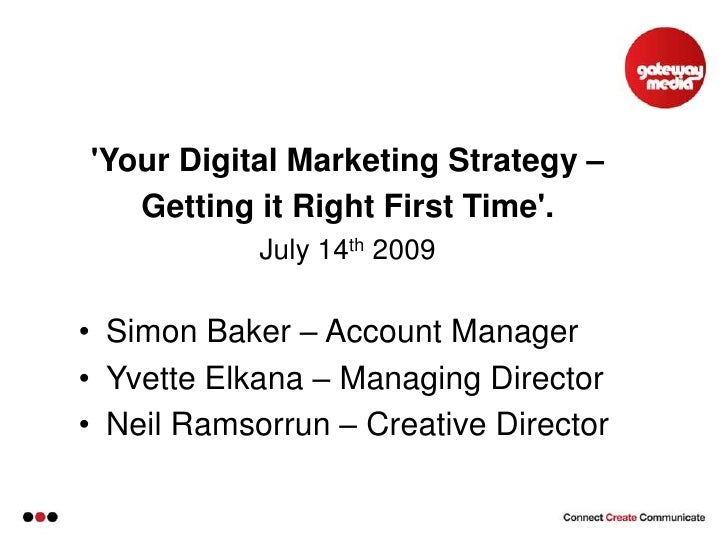 'Your Digital Marketing Strategy – <br />Getting it Right First Time'. <br />July 14th 2009<br /><ul><li>Simon B...