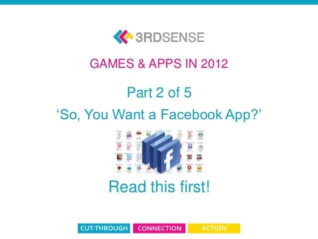 App & Game 2012: Part 2 Part 2 of 5 'So, You Want a Facebook App?' Read this first! GAMES & APPS IN 2012