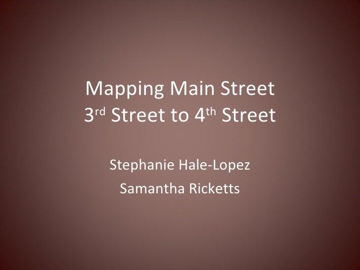 Mapping Main Street 3 rd  Street to 4 th  Street Stephanie Hale-Lopez Samantha Ricketts