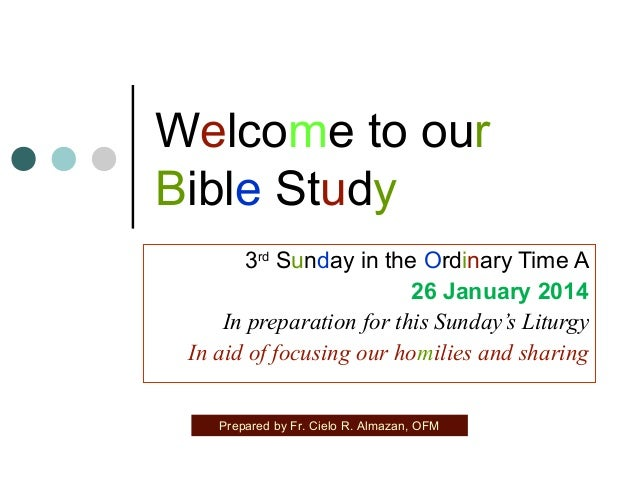 Welcome to our Bible Study 3rd Sunday in the Ordinary Time A 26 January 2014 In preparation for this Sunday's Liturgy In a...