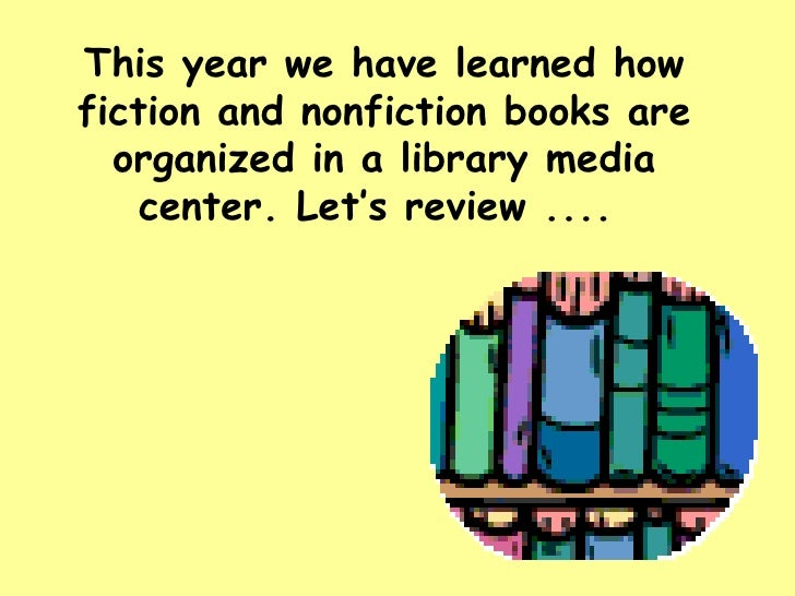 This year we have learned how fiction and nonfiction books are organized in a library media center. Let's review ....