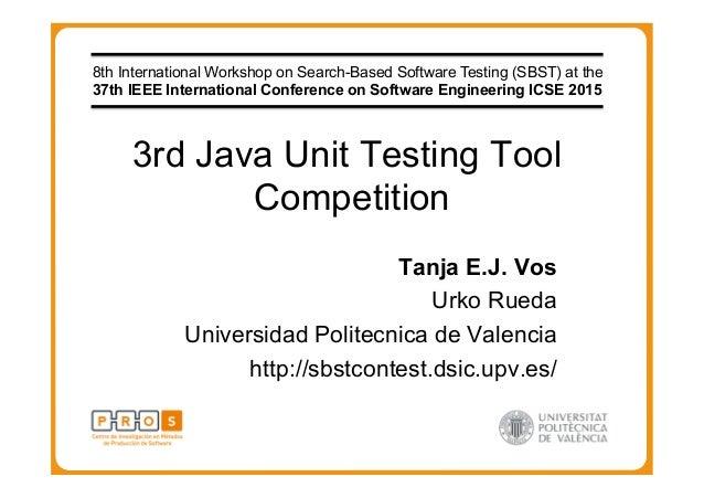 3rd Java Unit Testing Tool Competition Tanja E.J. Vos Urko Rueda Universidad Politecnica de Valencia http://sbstcontest.ds...