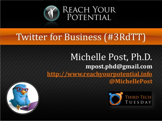 Twitter for Business (#3RdTT)Michelle Post, Ph.D.mpost.phd@gmail.comhttp://www.reachyourpotential.info@MichellePost