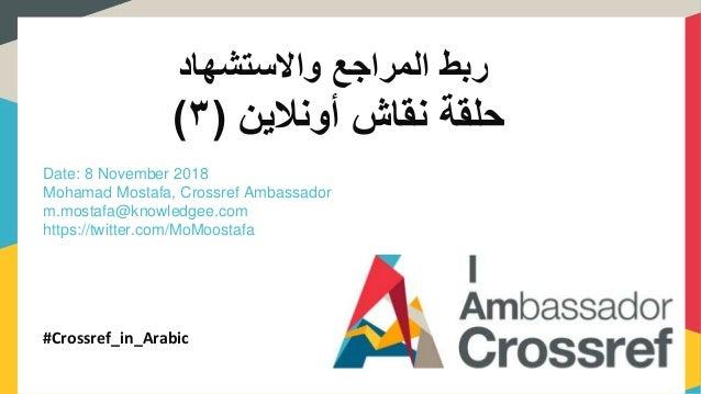 واالستشهاد المراجع ربط حلقةنقاشأونالين(٣) Date: 8 November 2018 Mohamad Mostafa, Crossref Ambassador m.mostafa...