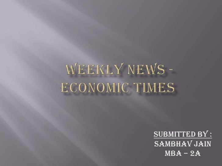 WEEKLY NEWS -ECONOMIC TIMES<br />Submitted by :<br />Sambhavjain<br />MBA – 2A<br />