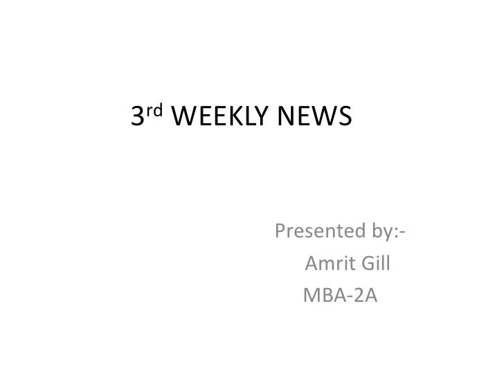 3rd WEEKLY NEWS<br />Presented by:-<br />Amrit Gill<br />MBA-2A<br />