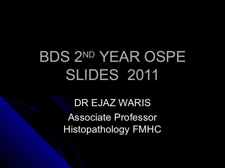 BDS 2ND YEAR OSPE   SLIDES 2011    DR EJAZ WARIS   Associate Professor  Histopathology FMHC