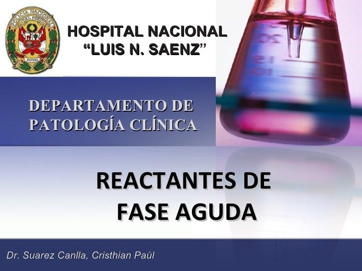 """HOSPITAL NACIONAL  """" LUIS N. SAENZ """"  DEPARTAMENTO DE  PATOLOG Í A CL Í NICA REACTANTES DE  FASE AGUDA Dr. Suarez Canlla, ..."""