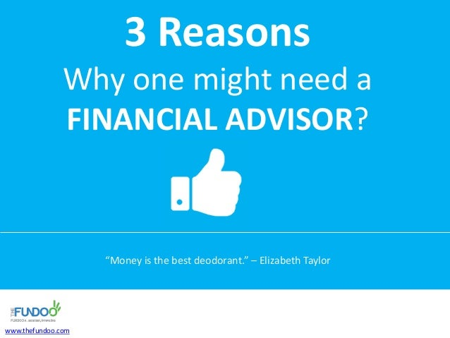 """3 Reasons Why one might need a FINANCIAL ADVISOR? """"Money is the best deodorant."""" – Elizabeth Taylor www.thefundoo.com"""
