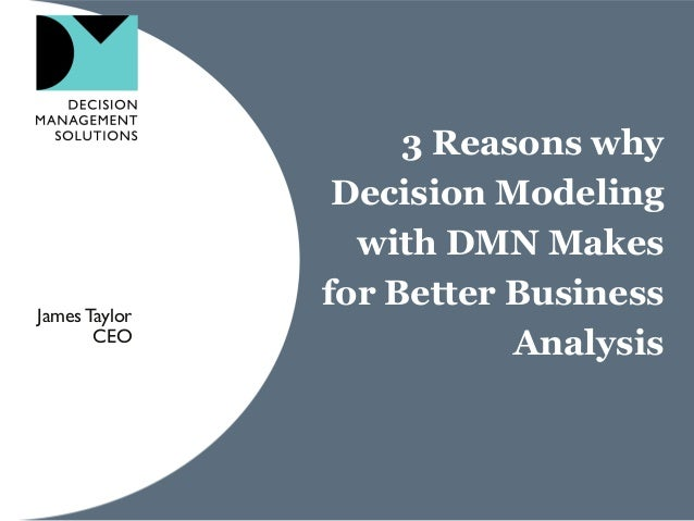 3 Reasons why Decision Modeling with DMN Makes for Better Business Analysis JamesTaylor CEO