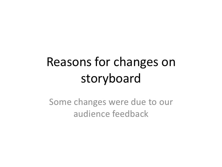 Reasons for changes on     storyboardSome changes were due to our     audience feedback