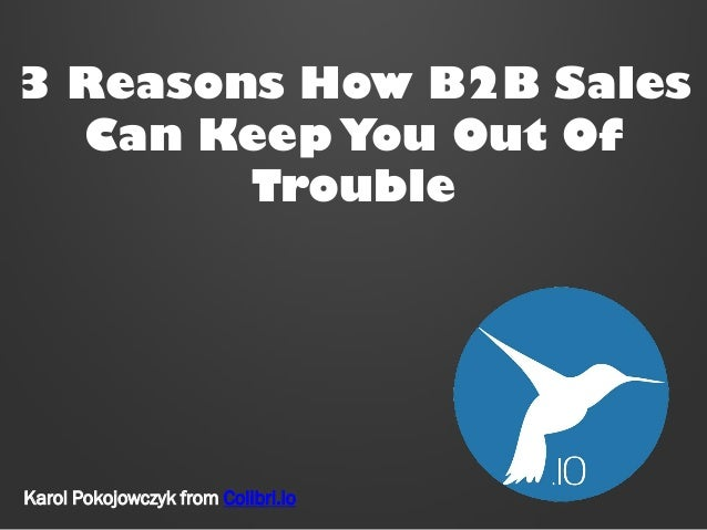 3 Reasons How B2B Sales Can Keep You Out Of Trouble  Karol Pokojowczyk from Colibri.io
