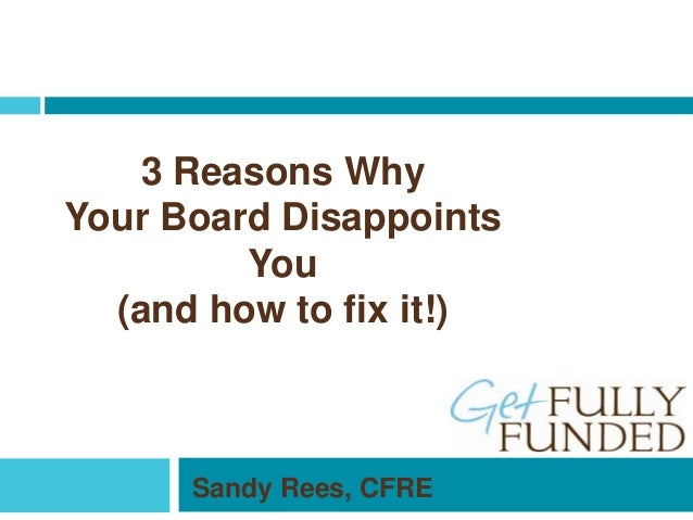 3 Reasons Why Your Board Disappoints You (and how to fix it!) Sandy Rees, CFRE