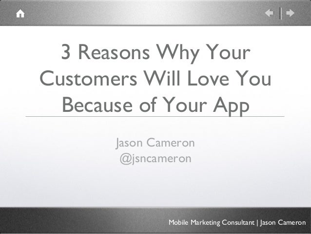 3 Reasons Why YourCustomers Will Love You  Because of Your App       Jason Cameron        @jsncameron               Mobile...