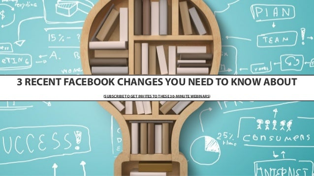 3 RECENT FACEBOOK CHANGES YOU NEED TO KNOW ABOUT (SUBSCRIBE TO GET INVITES TO THESE 30-MINUTE WEBINARS)