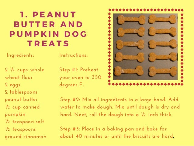 1 . P E A N U T B U T T E R A N D P U M P K I N D O G T R E A T S Ingredients: 2 ½ cups whole wheat flour 2 eggs 2 tablesp...