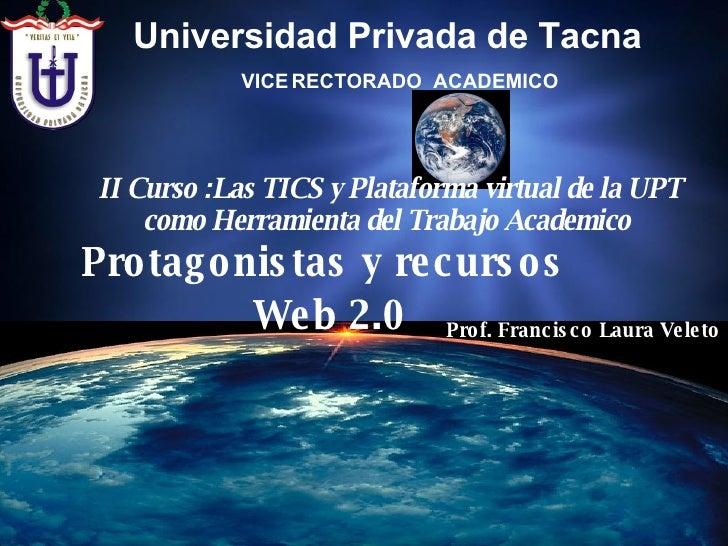 Protagonistas y recursos  Web 2.0 II Curso :Las TICS y Plataforma virtual de la UPT como Herramienta del Trabajo Academico...
