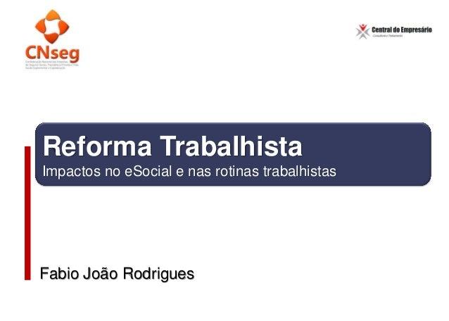 Reforma Trabalhista Impactos no eSocial e nas rotinas trabalhistas Fabio João Rodrigues