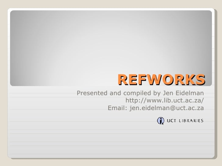 REFWORKSPresented and compiled by Jen Eidelman               http://www.lib.uct.ac.za/         Email: jen.eidelman@uct.ac.za