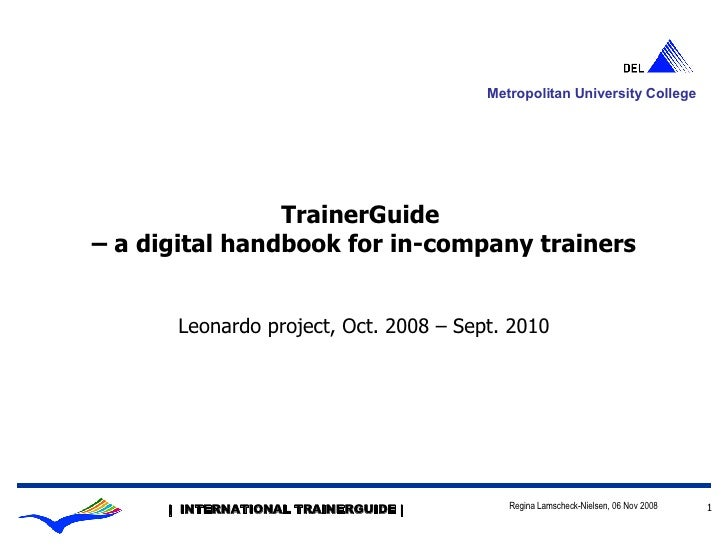 TrainerGuide  – a digital handbook for in-company trainers Leonardo project, Oct. 2008 – Sept. 2010 Metropolitan Universit...