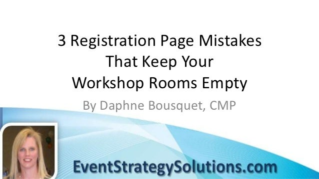 3 Registration Page Mistakes       That Keep Your  Workshop Rooms Empty   By Daphne Bousquet, CMP