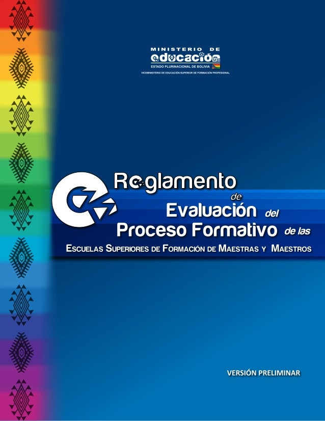 5 Capítulo I Disposiciones Generales Artículo 1.(Objeto). El Reglamento de Evaluación del Proceso Formativo1 de las Escue...