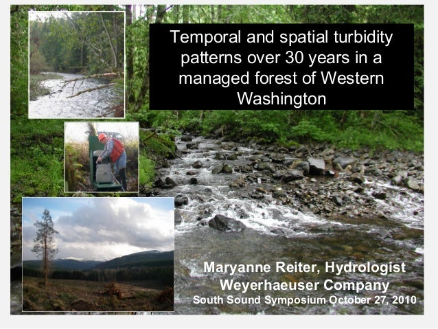 Maryanne Reiter, Hydrologist Weyerhaeuser Company South Sound Symposium October 27, 2010 Temporal and spatial turbidity pa...