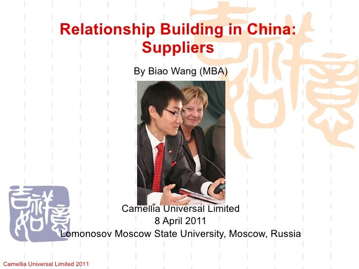 Relationship Building in China: Suppliers By Biao Wang (MBA) Camellia Universal Limited 8 April 2011 Lomonosov Moscow Stat...
