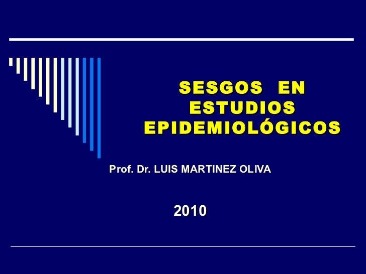 SESGOS  EN ESTUDIOS EPIDEMIOLÓGICOS Prof. Dr. LUIS MARTINEZ OLIVA 2010