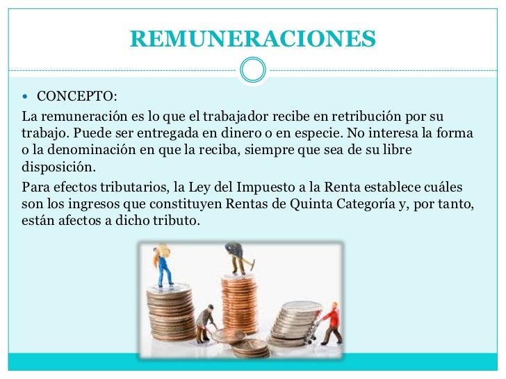 REMUNERACIONES CONCEPTO:La remuneración es lo que el trabajador recibe en retribución por sutrabajo. Puede ser entregada ...