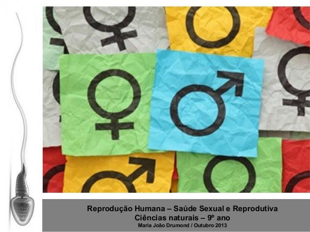 Reprodução Humana – Saúde Sexual e Reprodutiva Ciências naturais – 9º ano Maria João Drumond / Outubro 2013