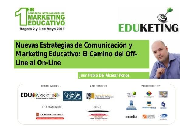 Nuevas Estrategias de Comunicación yMarketing Educativo: El Camino del Off-Line al On-LineJuan Pablo Del Alcázar PonceORGA...