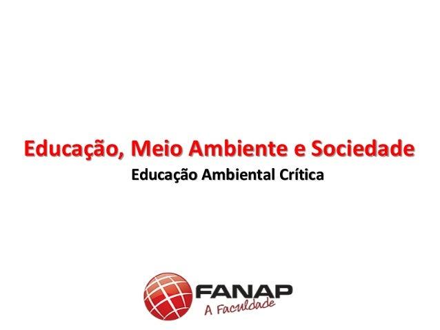 Educação Ambiental Crítica Educação, Meio Ambiente e Sociedade
