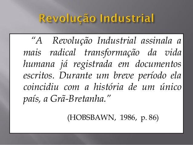 """""""A Revolução Industrial assinala amais radical transformação da vidahumana já registrada em documentosescritos. Durante um..."""