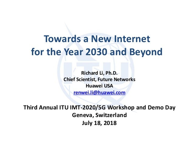Towards a New Internet for the Year 2030 and Beyond Richard Li, Ph.D. Chief Scientist, Future Networks Huawei USA renwei.l...