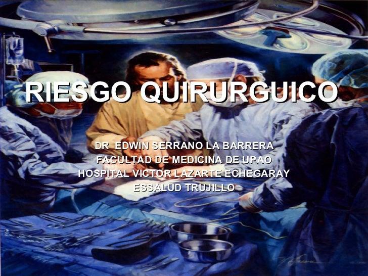 RIESGO QUIRURGUICO DR  EDWIN SERRANO LA BARRERA FACULTAD DE MEDICINA DE UPAO HOSPITAL VICTOR LAZARTE ECHEGARAY ESSALUD TRU...