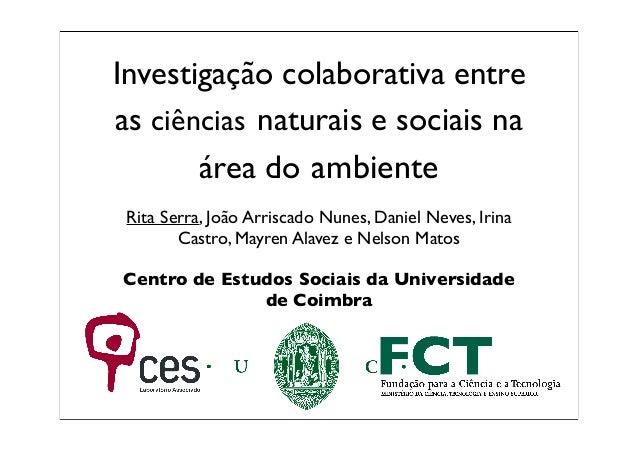 Investigação colaborativa entre as ciências naturais e sociais na área do ambiente Rita Serra, João Arriscado Nunes, Danie...