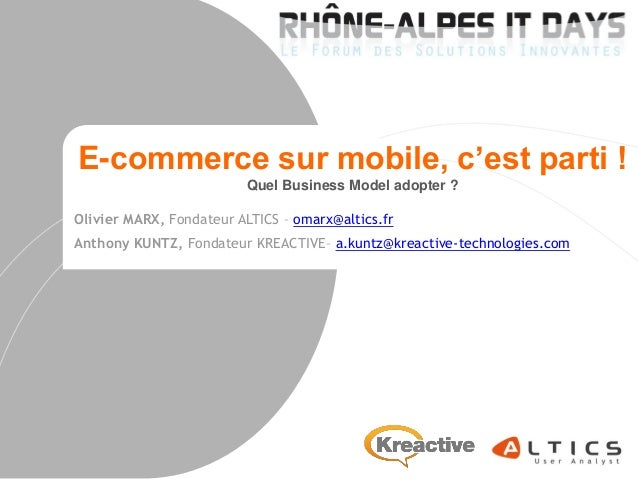 E-commerce sur mobile, c'est parti ! Quel Business Model adopter ? Olivier MARX, Fondateur ALTICS – omarx@altics.fr Anthon...