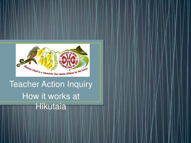 Teacher Action Inquiry   How it works at      Hikutaia