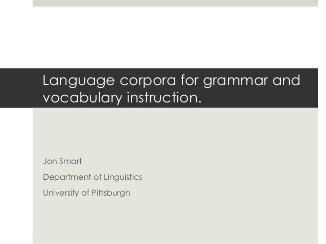 Language corpora for grammar and vocabulary instruction.  Jon Smart Department of Linguistics University of Pittsburgh