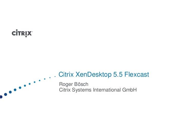 Citrix XenDesktop 5.5 FlexcastRoger BöschCitrix Systems International GmbH