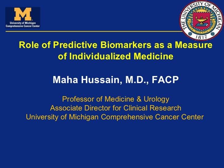 Role of Predictive Biomarkers as a Measure of Individualized Medicine Maha Hussain, M.D., FACP Professor of Medicine & Uro...