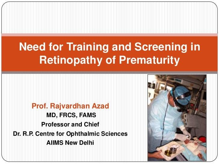 Need for Training and Screening in     Retinopathy of Prematurity      Prof. Rajvardhan Azad           MD, FRCS, FAMS     ...