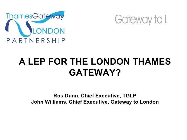 A LEP FOR THE LONDON THAMES GATEWAY? Ros Dunn, Chief Executive, TGLP John Williams, Chief Executive, Gateway to London