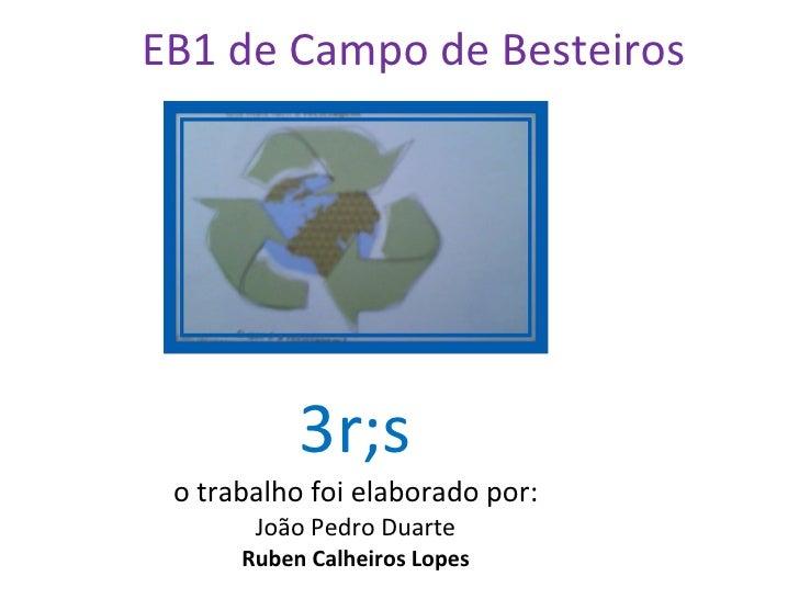 3r;s o trabalho foi elaborado por: João Pedro Duarte Ruben Calheiros Lopes EB1 de Campo de Besteiros