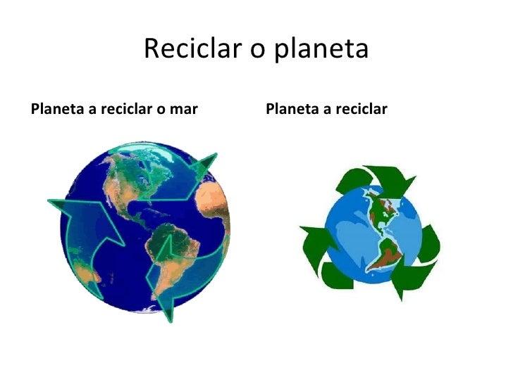Reciclar o planeta <ul><li>Planeta a reciclar o mar </li></ul><ul><li>Planeta a reciclar </li></ul>