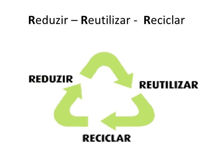R eduzir –  R eutilizar -  R eciclar
